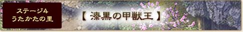 ステージ4 うたかたの里【漆黒の甲獣王】